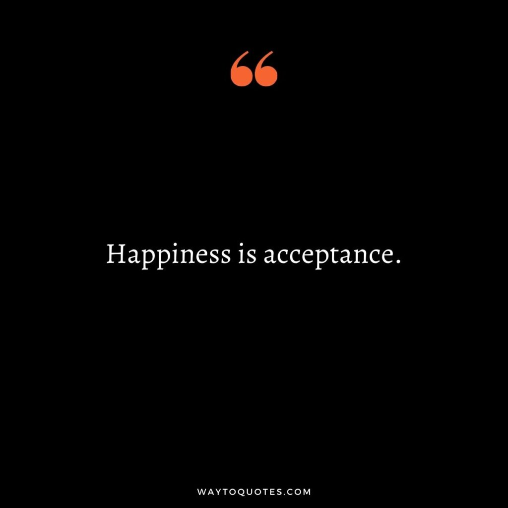 Happiness is acceptance.